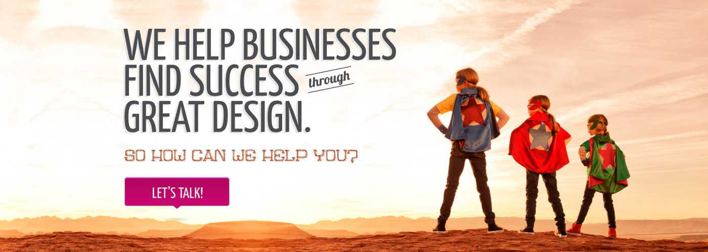 We help businesses find success through great design. So how can we help you? Let's Talk!