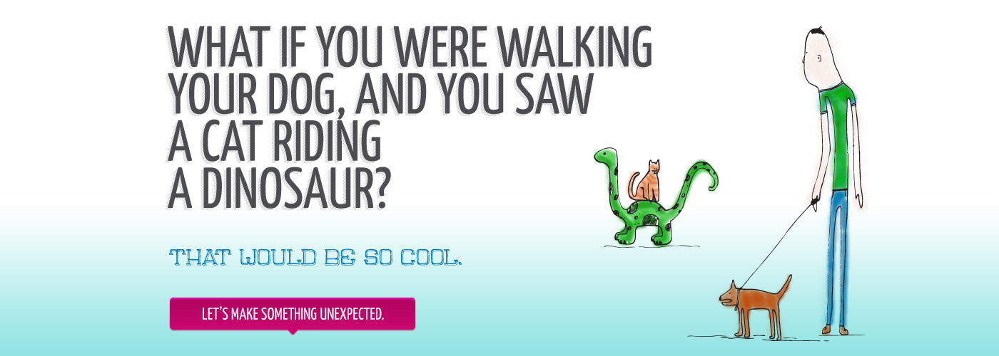 What if you were walking your dog and you saw a cat riding a dinosaur. That would be so cool. Let's make something unexpected.
